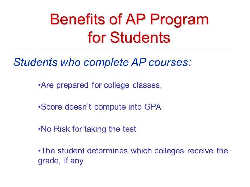 Benefits of AP Program for Students Students who complete AP courses: Are prepared for college classes.