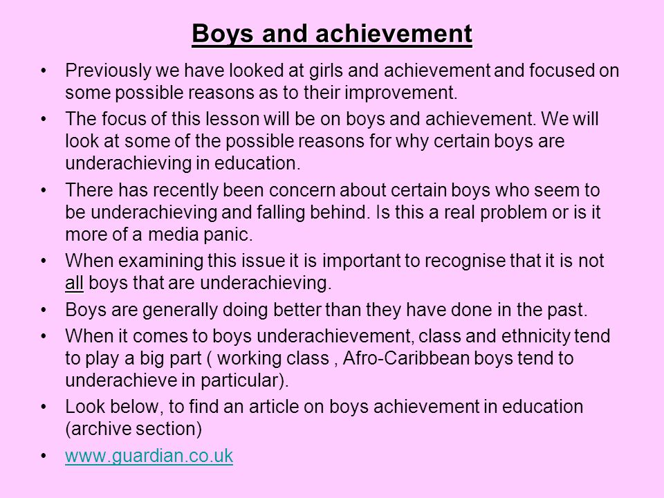 Boys and achievement Previously we have looked at girls and achievement and focused on some possible reasons as to their improvement.