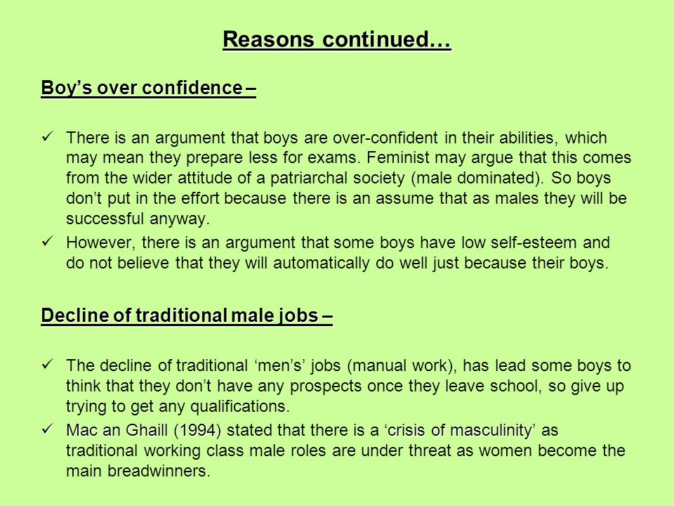 Reasons continued… Boy's over confidence – There is an argument that boys are over-confident in their abilities, which may mean they prepare less for exams.
