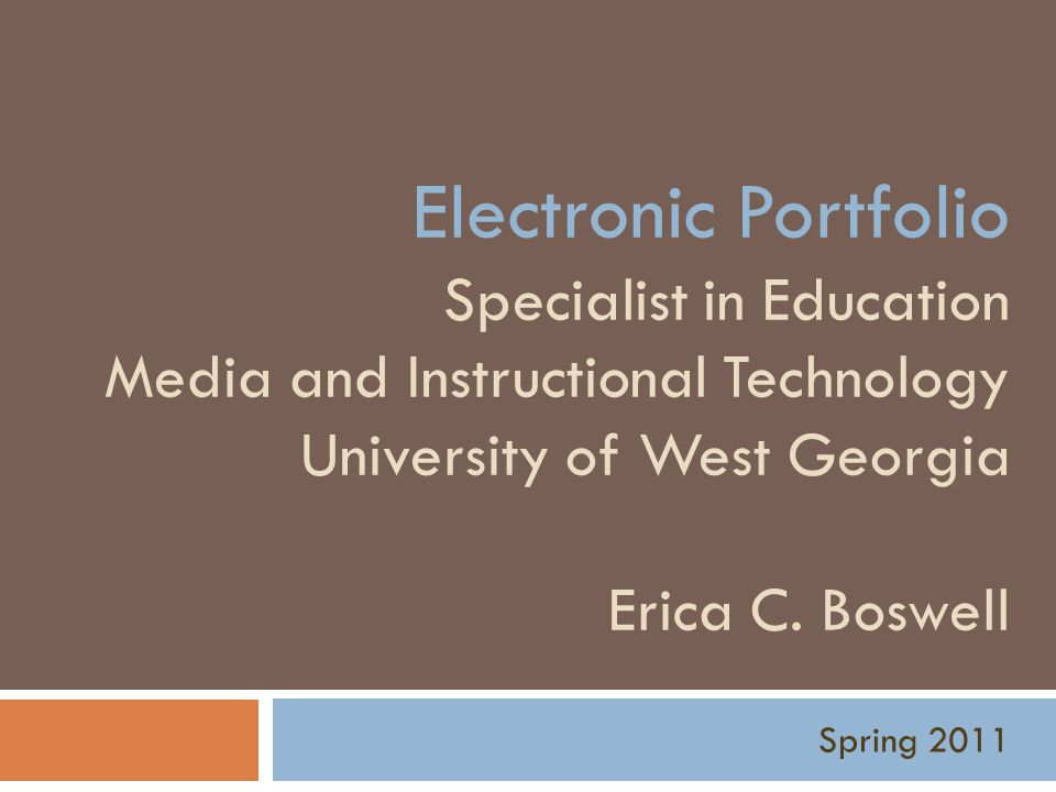 Electronic Portfolio Specialist in Education Media and Instructional Technology University of West Georgia Erica C. Boswell Spring 2011