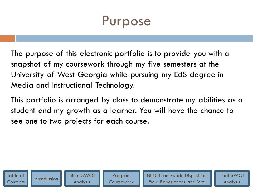 Purpose The purpose of this electronic portfolio is to provide you with a snapshot of my coursework through my five semesters at the University of Wes