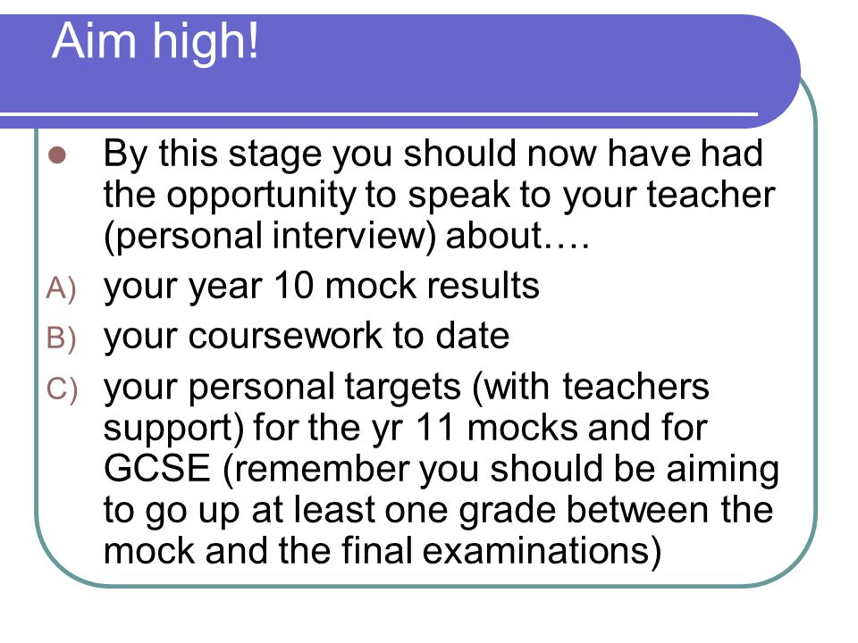 Aim high! By this stage you should now have had the opportunity to speak to your teacher (personal interview) about…. A) your year 10 mock results B)