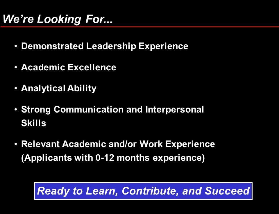 Demonstrated Leadership Experience Academic Excellence Analytical Ability Strong Communication and Interpersonal Skills Relevant Academic and/or Work