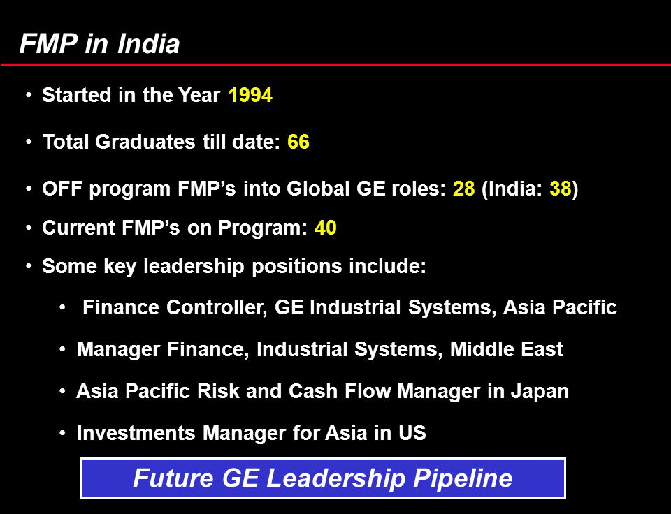 FMP in India Started in the Year 1994 Total Graduates till date: 66 OFF program FMP's into Global GE roles: 28 (India: 38) Current FMP's on Program: 40 Some key leadership positions include: Finance Controller, GE Industrial Systems, Asia Pacific Manager Finance, Industrial Systems, Middle East Asia Pacific Risk and Cash Flow Manager in Japan Investments Manager for Asia in US Future GE Leadership Pipeline