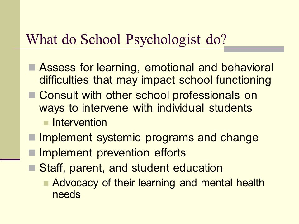 What do School Psychologist do? Assess for learning, emotional and behavioral difficulties that may impact school functioning Consult with other schoo