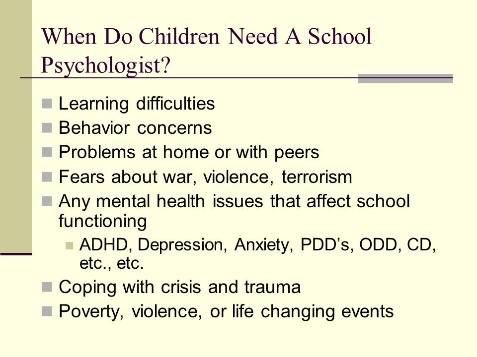 When Do Children Need A School Psychologist? Learning difficulties Behavior concerns Problems at home or with peers Fears about war, violence, terrori