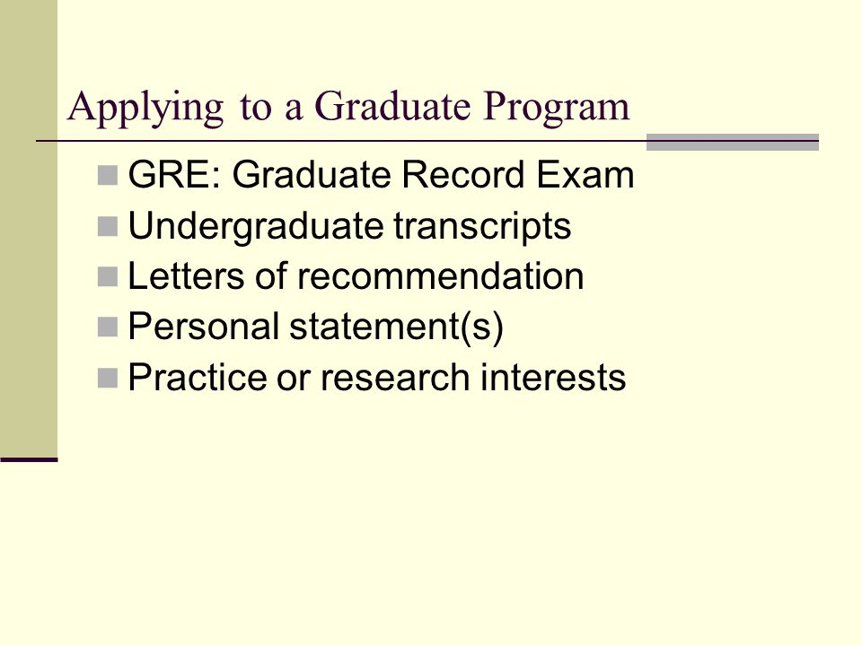 Applying to a Graduate Program GRE: Graduate Record Exam Undergraduate transcripts Letters of recommendation Personal statement(s) Practice or researc