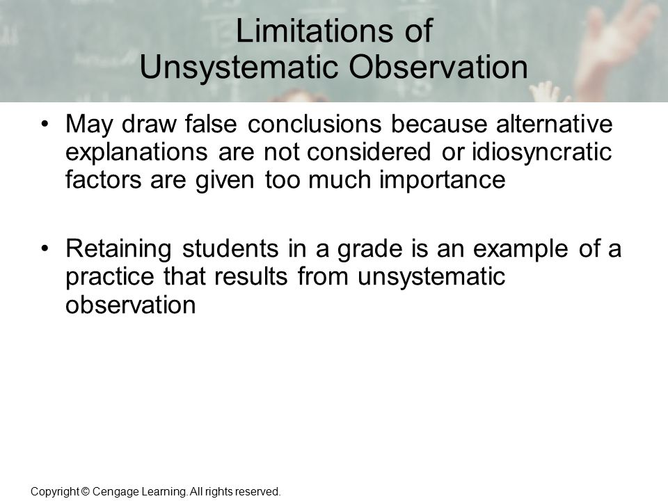 Copyright © Cengage Learning. All rights reserved. 1 | 10 Limitations of Unsystematic Observation May draw false conclusions because alternative expla