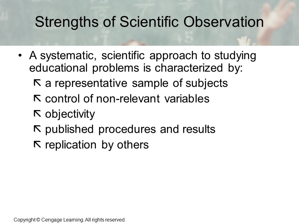 Copyright © Cengage Learning. All rights reserved. 1 | 11 Strengths of Scientific Observation A systematic, scientific approach to studying educationa
