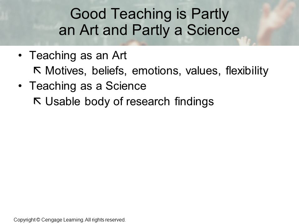 Copyright © Cengage Learning. All rights reserved. 1 | 13 Good Teaching is Partly an Art and Partly a Science Teaching as an Art  Motives, beliefs, e