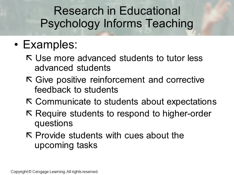 Copyright © Cengage Learning. All rights reserved. 1 | 6 Research in Educational Psychology Informs Teaching Examples:  Use more advanced students to