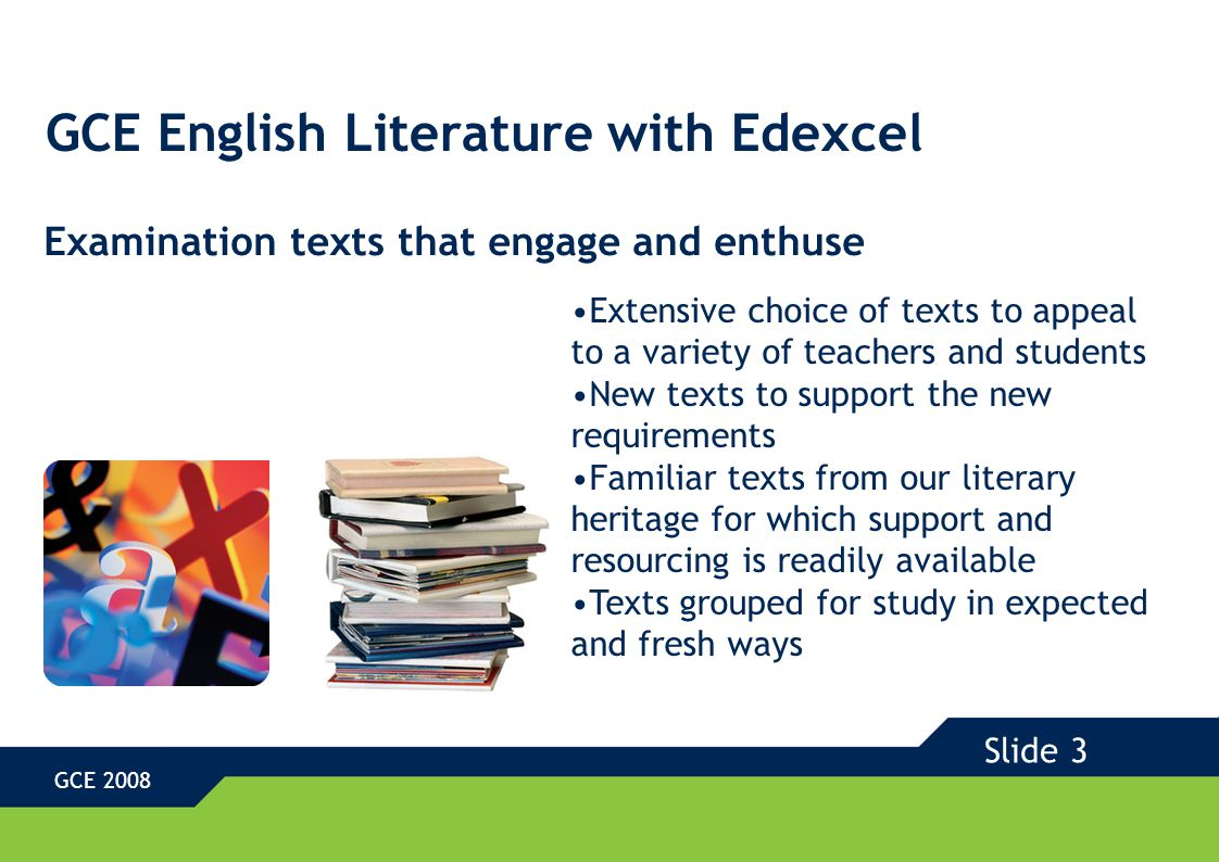GCE English Literature with Edexcel GCE 2008 Coursework with freedom to explore individual interests Maximum freedom of text choice Choice of any Shakespeare play at both Advanced Subsidiary and A2 Choice of creative critical response at AS Opportunity for both independent critical study and creative response to texts at A2 Examples and advice for all coursework tasks Slide 4