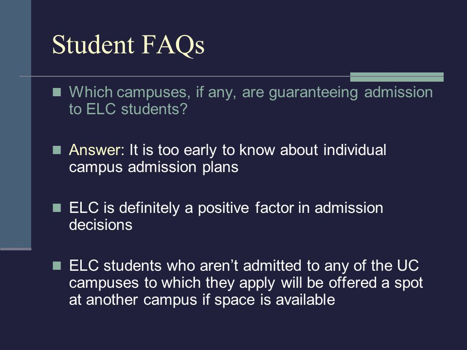 Student FAQs Which campuses, if any, are guaranteeing admission to ELC students? Answer: It is too early to know about individual campus admission pla