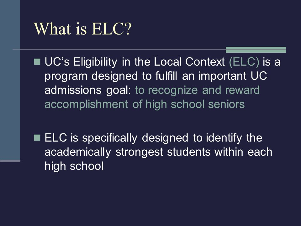 What is ELC? UC's Eligibility in the Local Context (ELC) is a program designed to fulfill an important UC admissions goal: to recognize and reward acc