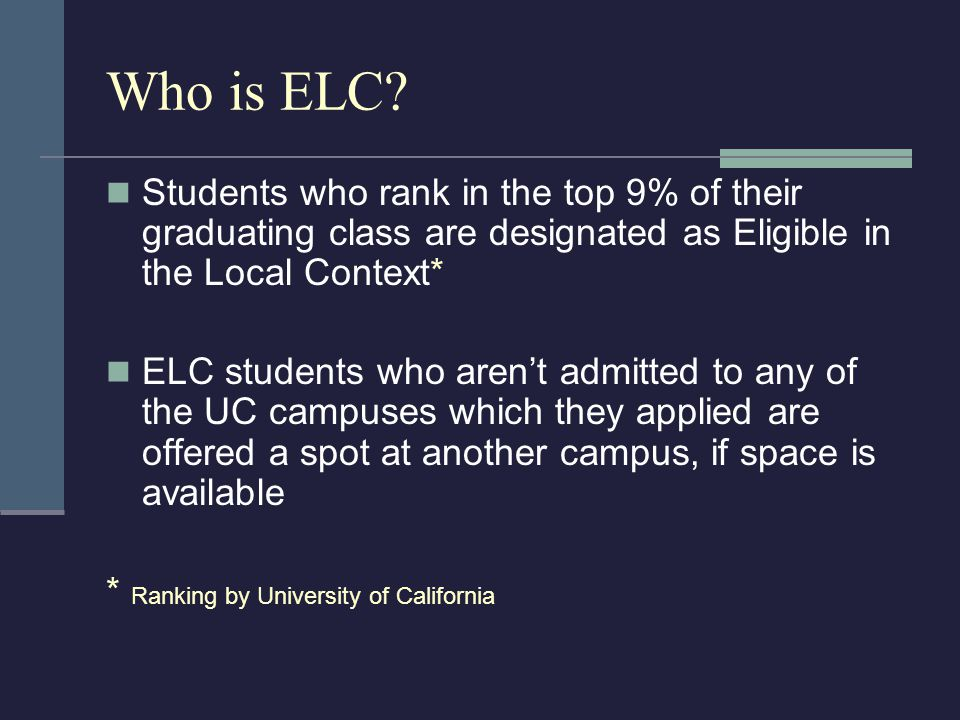 Who is ELC? Students who rank in the top 9% of their graduating class are designated as Eligible in the Local Context* ELC students who aren't admitte