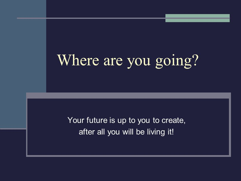 Where are you going? Your future is up to you to create, after all you will be living it!