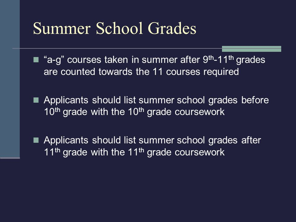 Summer School Grades a-g courses taken in summer after 9 th -11 th grades are counted towards the 11 courses required Applicants should list summer school grades before 10 th grade with the 10 th grade coursework Applicants should list summer school grades after 11 th grade with the 11 th grade coursework