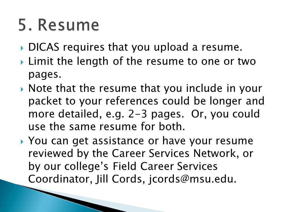  DICAS requires that you upload a resume.  Limit the length of the resume to one or two pages.  Note that the resume that you include in your packe