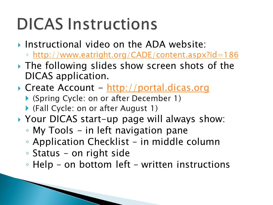  Instructional video on the ADA website: ◦ http://www.eatright.org/CADE/content.aspx?id=186 http://www.eatright.org/CADE/content.aspx?id=186  The following slides show screen shots of the DICAS application.
