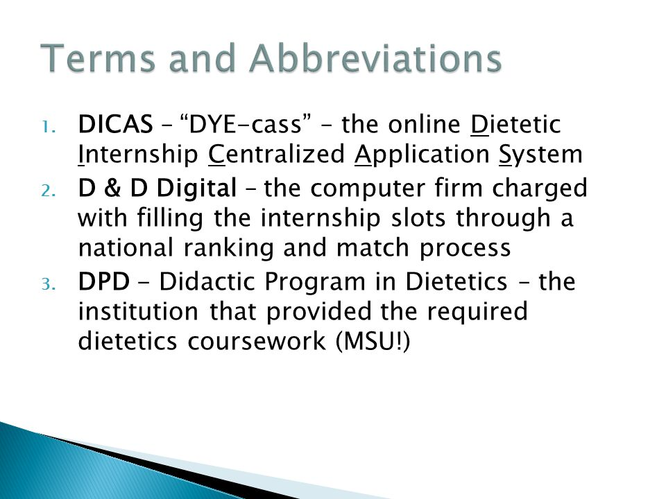 "1. DICAS – ""DYE-cass"" – the online Dietetic Internship Centralized Application System 2. D & D Digital – the computer firm charged with filling the in"