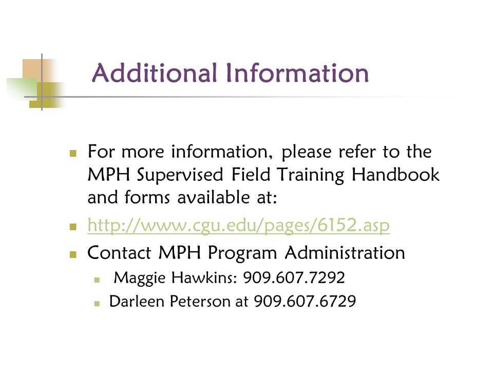 Additional Information For more information, please refer to the MPH Supervised Field Training Handbook and forms available at: http://www.cgu.edu/pages/6152.asp Contact MPH Program Administration Maggie Hawkins: 909.607.7292 Darleen Peterson at 909.607.6729