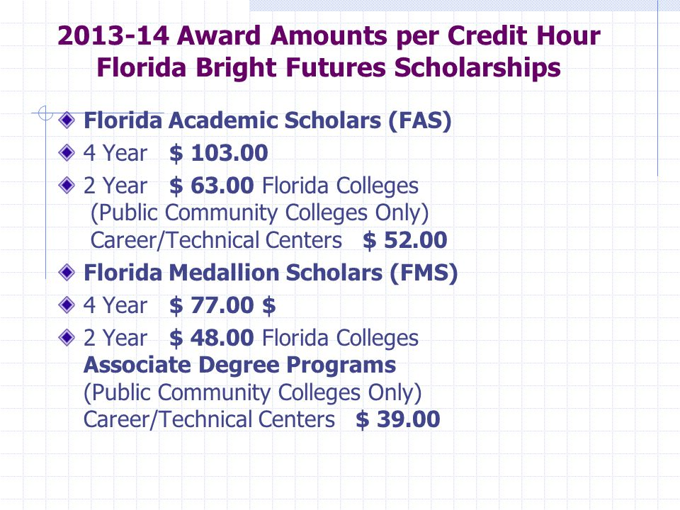 Award Amounts per Credit Hour Florida Bright Futures Scholarships Florida Academic Scholars (FAS) 4 Year $ Year $ Florida Colleges (Public Community Colleges Only) Career/Technical Centers $ Florida Medallion Scholars (FMS) 4 Year $ $ 2 Year $ Florida Colleges Associate Degree Programs (Public Community Colleges Only) Career/Technical Centers $ 39.00
