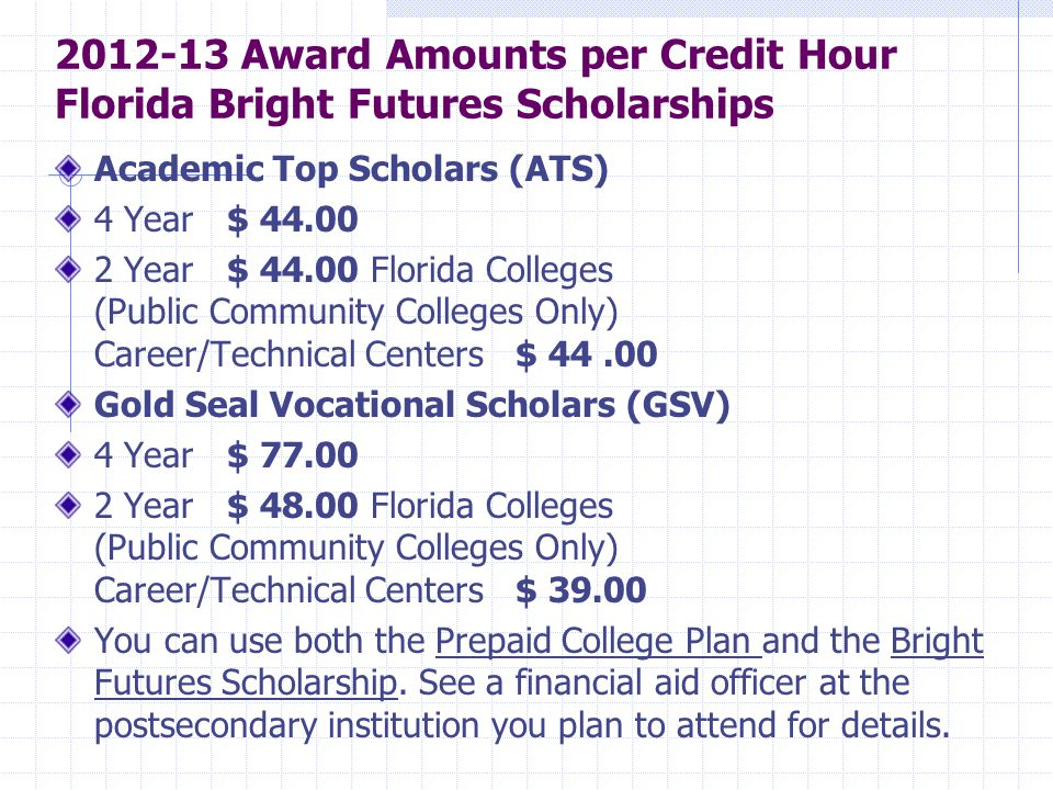2012-13 Award Amounts per Credit Hour Florida Bright Futures Scholarships Academic Top Scholars (ATS) 4 Year $ 44.00 2 Year $ 44.00 Florida Colleges (