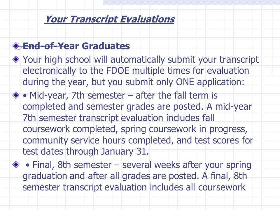 Your Transcript Evaluations End-of-Year Graduates Your high school will automatically submit your transcript electronically to the FDOE multiple times for evaluation during the year, but you submit only ONE application: Mid-year, 7th semester – after the fall term is completed and semester grades are posted.