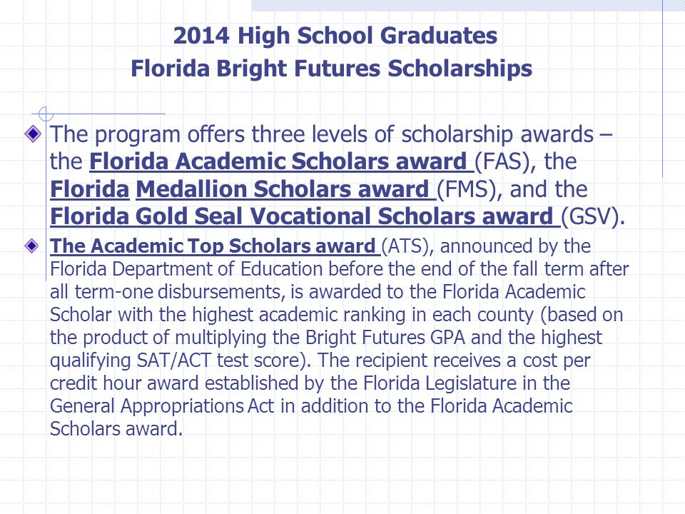 2014 High School Graduates Florida Bright Futures Scholarships The program offers three levels of scholarship awards – the Florida Academic Scholars a