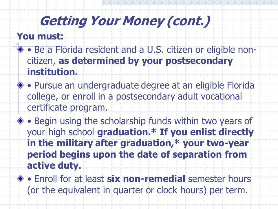 Getting Your Money (cont.) You must: Be a Florida resident and a U.S. citizen or eligible non- citizen, as determined by your postsecondary institutio