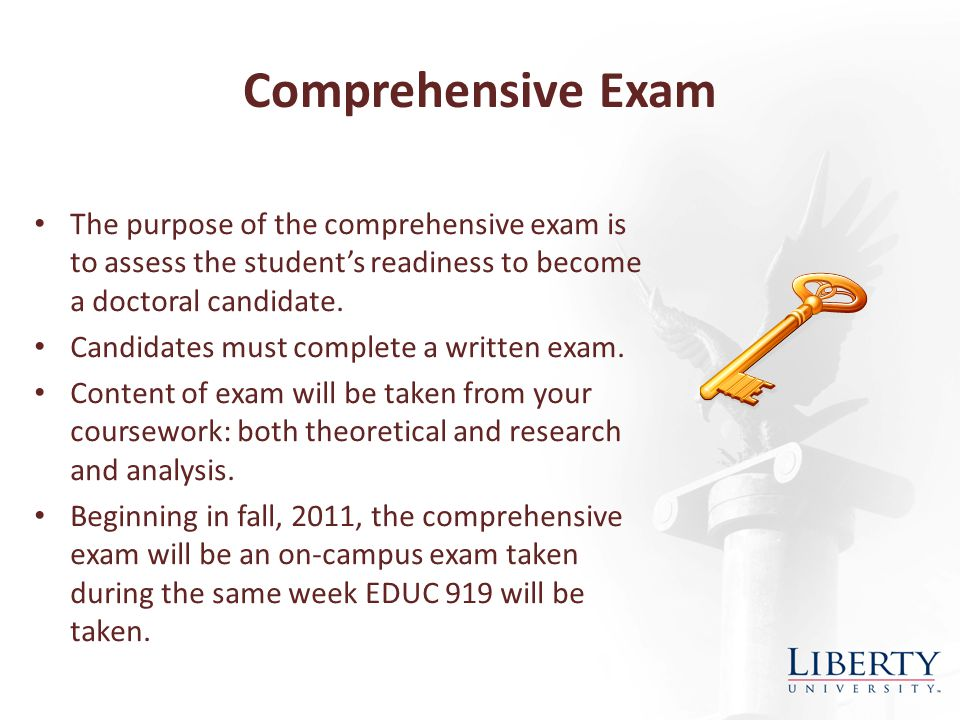 Comprehensive Exam The purpose of the comprehensive exam is to assess the student's readiness to become a doctoral candidate.