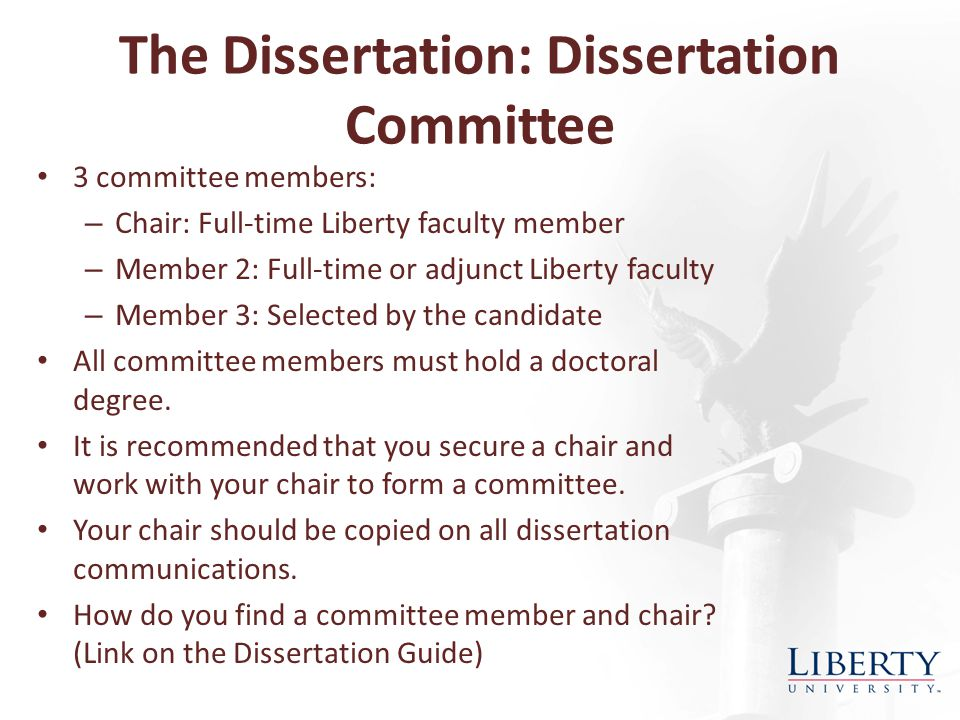 The Dissertation: Dissertation Committee 3 committee members: – Chair: Full-time Liberty faculty member – Member 2: Full-time or adjunct Liberty faculty – Member 3: Selected by the candidate All committee members must hold a doctoral degree.