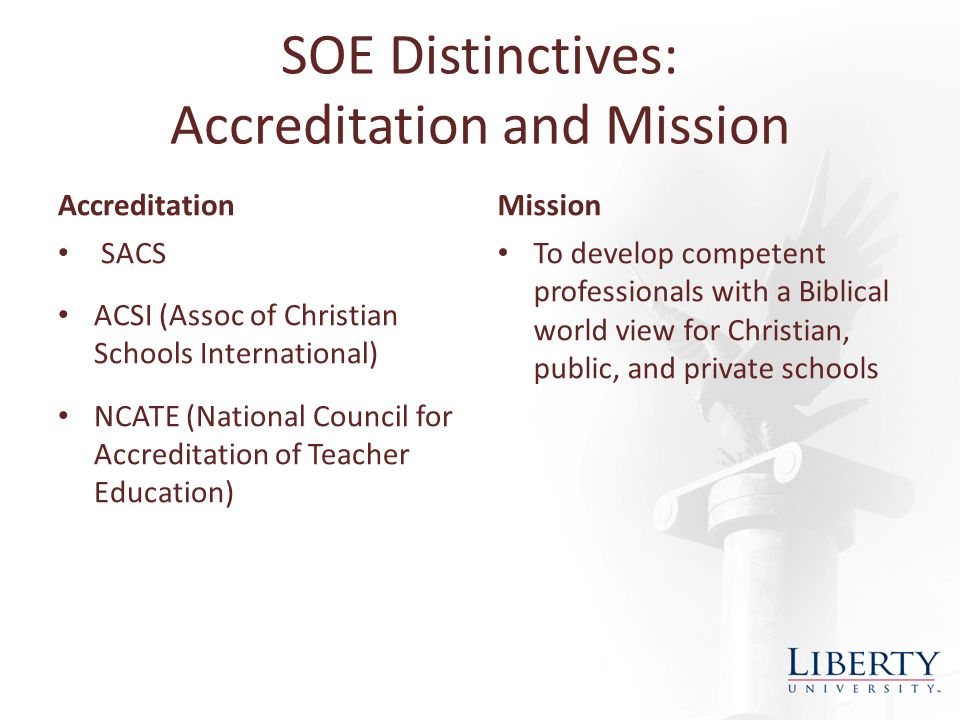 SOE Distinctives: Accreditation and Mission Accreditation SACS ACSI (Assoc of Christian Schools International) NCATE (National Council for Accreditation of Teacher Education) Mission To develop competent professionals with a Biblical world view for Christian, public, and private schools