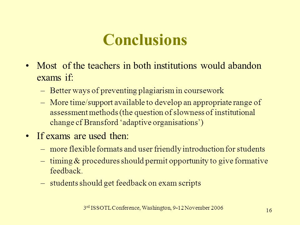 3 rd ISSOTL Conference, Washington, 9-12 November 2006 16 Conclusions Most of the teachers in both institutions would abandon exams if: –Better ways of preventing plagiarism in coursework –More time/support available to develop an appropriate range of assessment methods (the question of slowness of institutional change cf Bransford 'adaptive organisations') If exams are used then: –more flexible formats and user friendly introduction for students –timing & procedures should permit opportunity to give formative feedback.