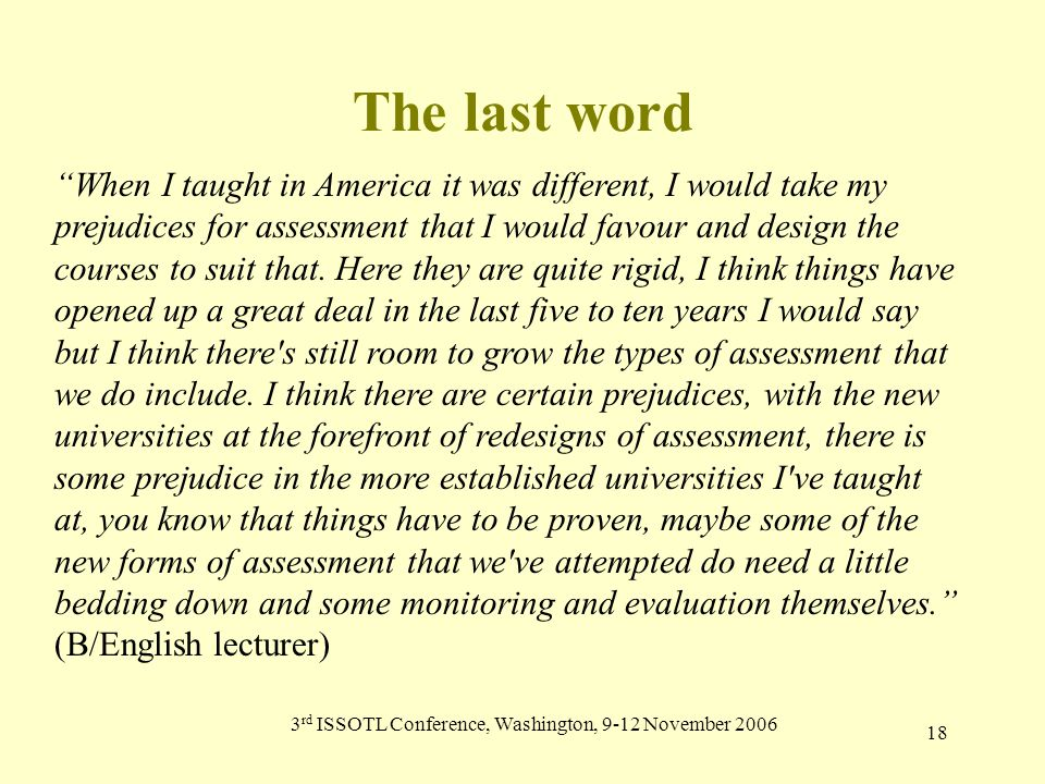 3 rd ISSOTL Conference, Washington, 9-12 November 2006 18 The last word When I taught in America it was different, I would take my prejudices for assessment that I would favour and design the courses to suit that.