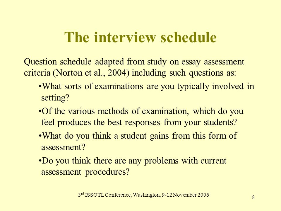 3 rd ISSOTL Conference, Washington, 9-12 November 2006 8 The interview schedule Question schedule adapted from study on essay assessment criteria (Norton et al., 2004) including such questions as: What sorts of examinations are you typically involved in setting.