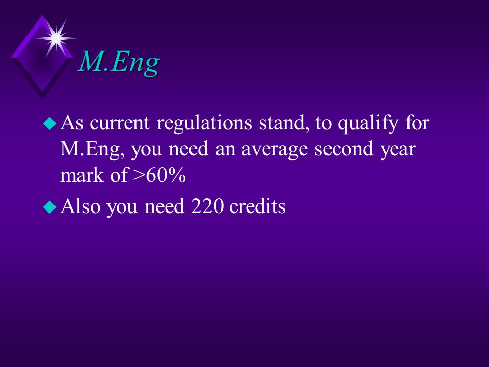 M.Eng u As current regulations stand, to qualify for M.Eng, you need an average second year mark of >60% u Also you need 220 credits