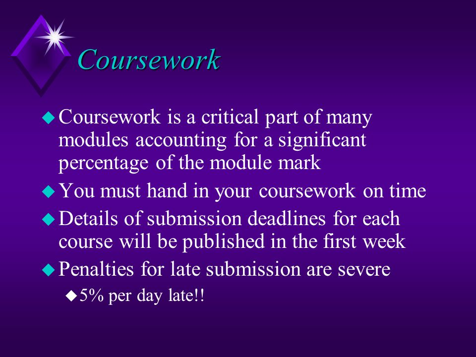 Coursework u Coursework is a critical part of many modules accounting for a significant percentage of the module mark u You must hand in your coursework on time u Details of submission deadlines for each course will be published in the first week u Penalties for late submission are severe u 5% per day late!!