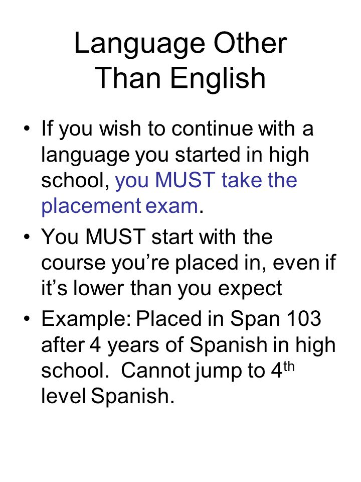 Language Other Than English If you wish to continue with a language you started in high school, you MUST take the placement exam.