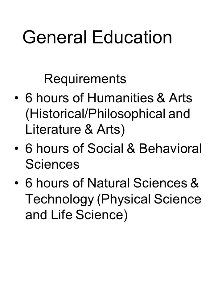 General Education Requirements 6 hours of Humanities & Arts (Historical/Philosophical and Literature & Arts) 6 hours of Social & Behavioral Sciences 6 hours of Natural Sciences & Technology (Physical Science and Life Science)