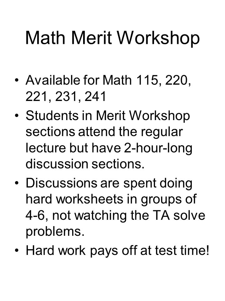 Math Merit Workshop Available for Math 115, 220, 221, 231, 241 Students in Merit Workshop sections attend the regular lecture but have 2-hour-long discussion sections.