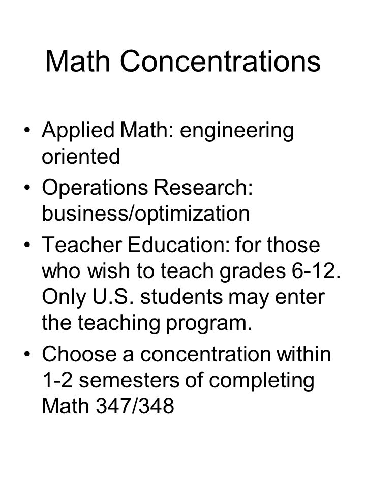 Math Concentrations Applied Math: engineering oriented Operations Research: business/optimization Teacher Education: for those who wish to teach grades 6-12.