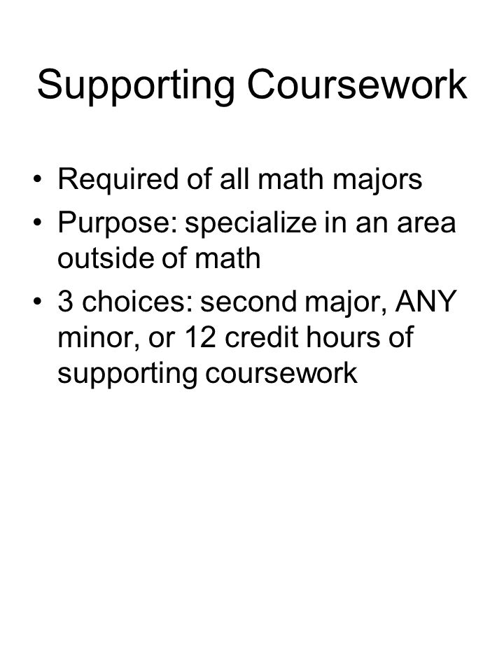 Supporting Coursework Required of all math majors Purpose: specialize in an area outside of math 3 choices: second major, ANY minor, or 12 credit hours of supporting coursework