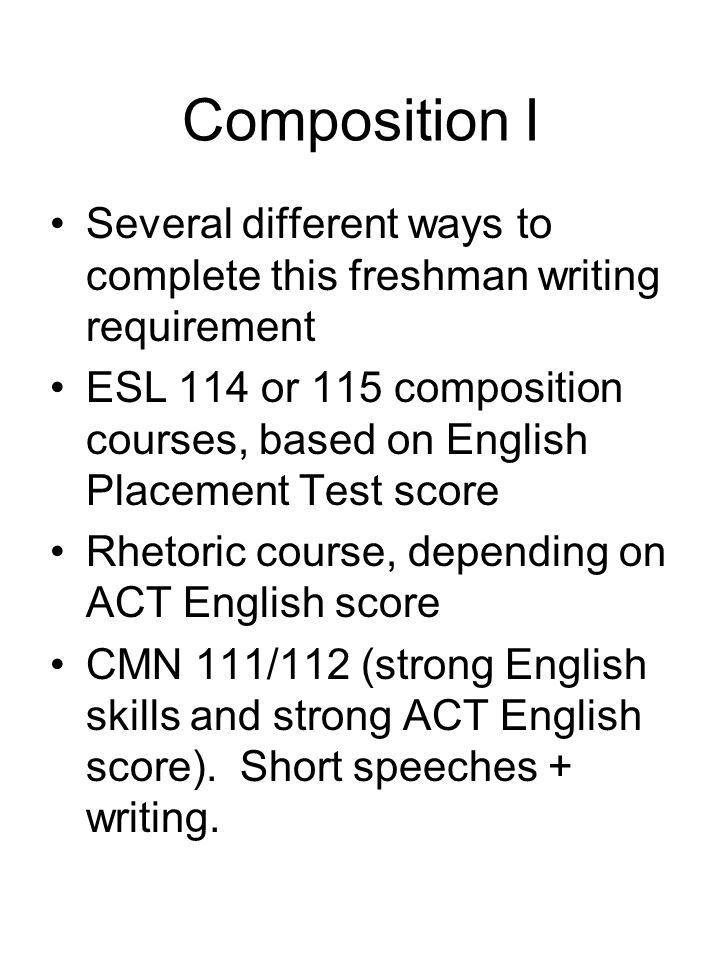 Composition I Several different ways to complete this freshman writing requirement ESL 114 or 115 composition courses, based on English Placement Test score Rhetoric course, depending on ACT English score CMN 111/112 (strong English skills and strong ACT English score).