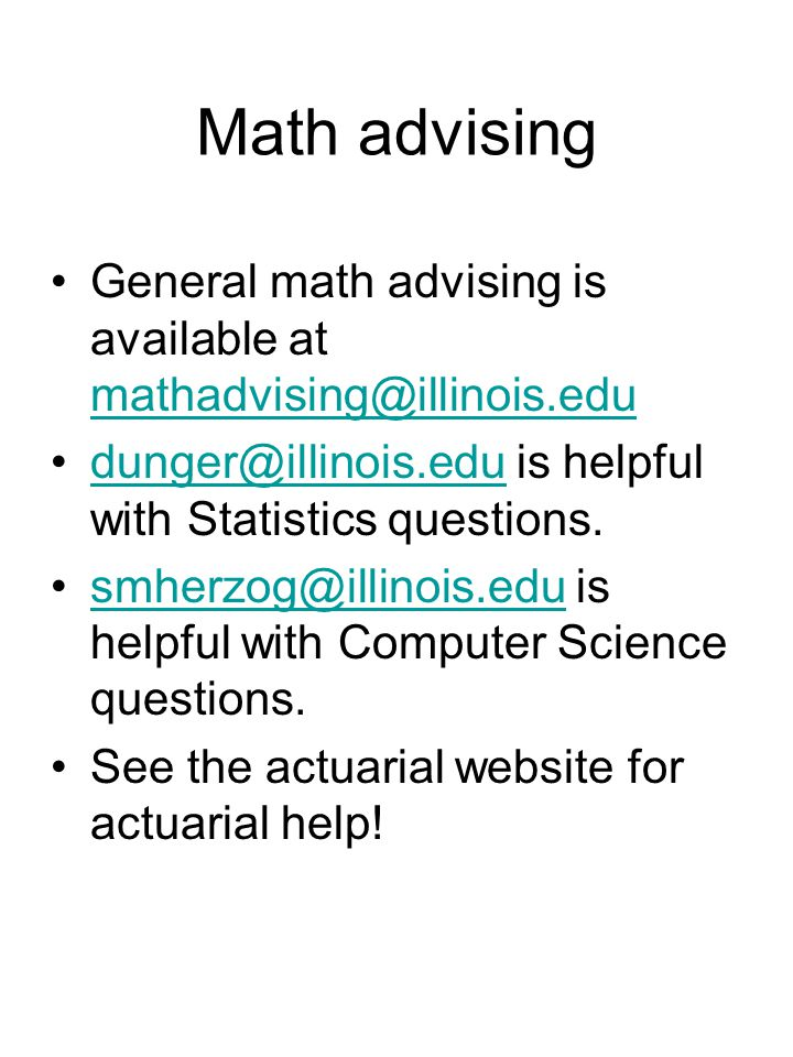 Math advising General math advising is available at mathadvising@illinois.edu mathadvising@illinois.edu dunger@illinois.edu is helpful with Statistics questions.dunger@illinois.edu smherzog@illinois.edu is helpful with Computer Science questions.smherzog@illinois.edu See the actuarial website for actuarial help!