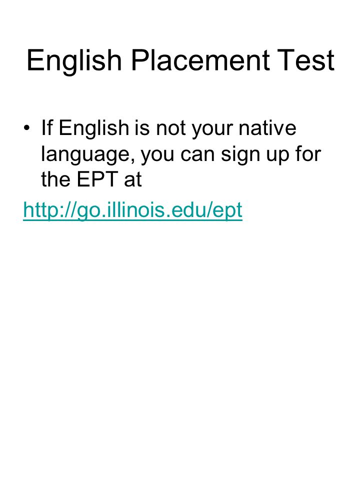 English Placement Test If English is not your native language, you can sign up for the EPT at http://go.illinois.edu/ept