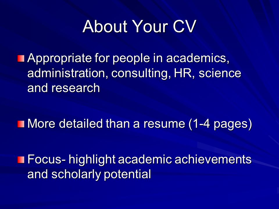 About Your CV Appropriate for people in academics, administration, consulting, HR, science and research More detailed than a resume (1-4 pages) Focus- highlight academic achievements and scholarly potential