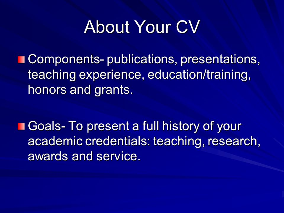 About Your CV Components- publications, presentations, teaching experience, education/training, honors and grants.