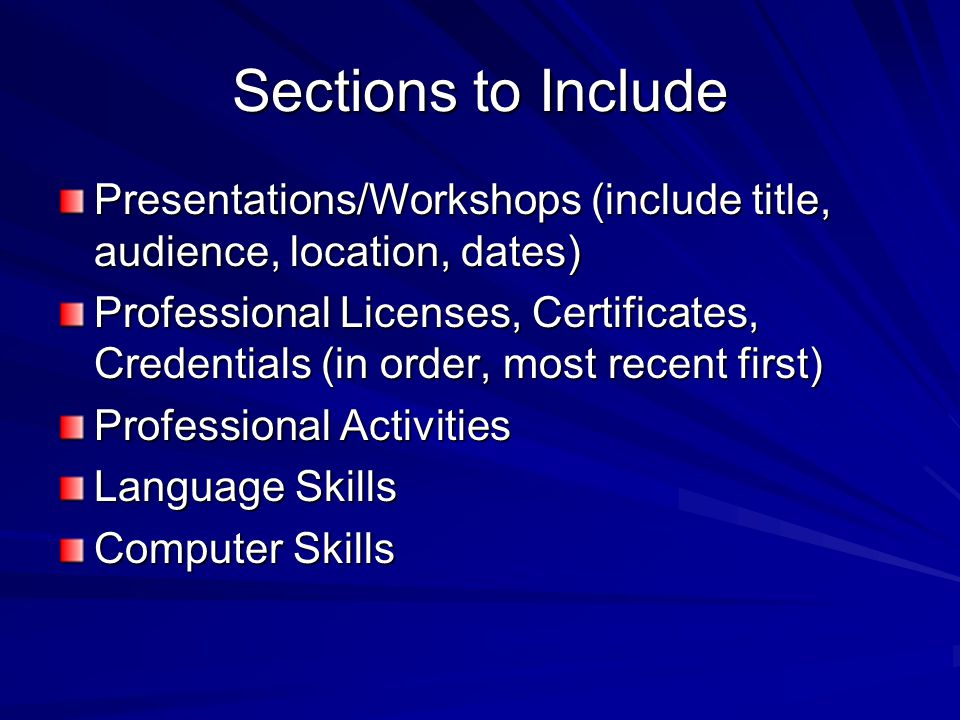 Sections to Include Presentations/Workshops (include title, audience, location, dates) Professional Licenses, Certificates, Credentials (in order, most recent first) Professional Activities Language Skills Computer Skills