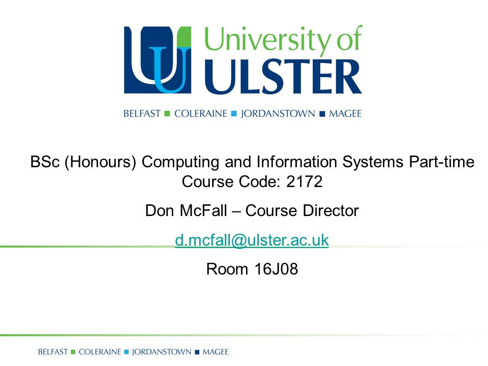 BSc (Honours) Computing and Information Systems Part-time Course Code: 2172 Don McFall – Course Director Room 16J08